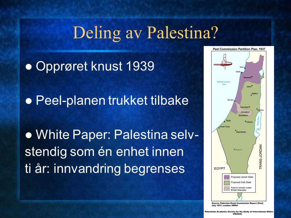 Deling av Palestina? Opprøret knust 1939 Peel-planen trukket tilbake White Paper: Palestina selv- stendig som én enhet innen ti år: innvandring begren