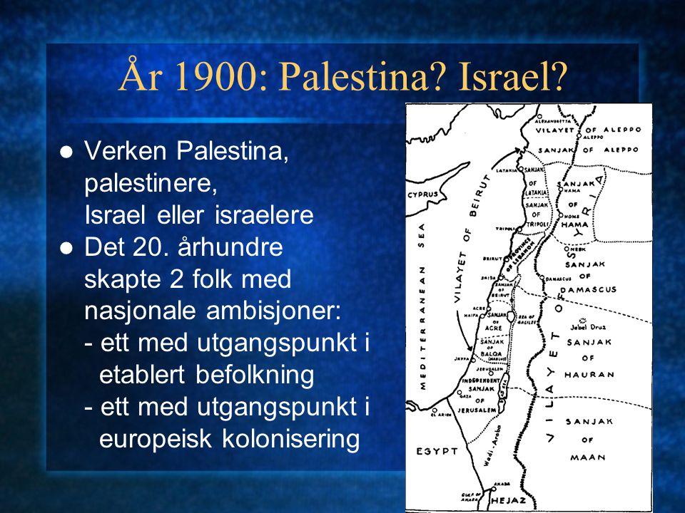 År 1900: Palestina? Israel? Verken Palestina, palestinere, Israel eller israelere Det 20. århundre skapte 2 folk med nasjonale ambisjoner: - ett med u