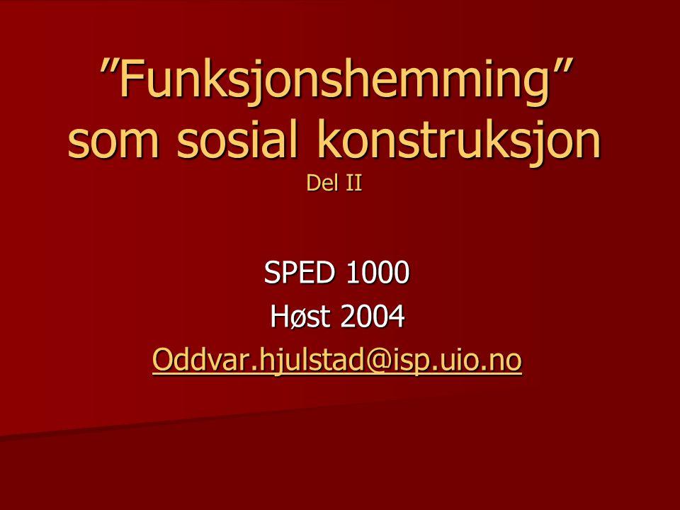 """""""Funksjonshemming"""" som sosial konstruksjon Del II SPED 1000 Høst 2004 Oddvar.hjulstad@isp.uio.no"""