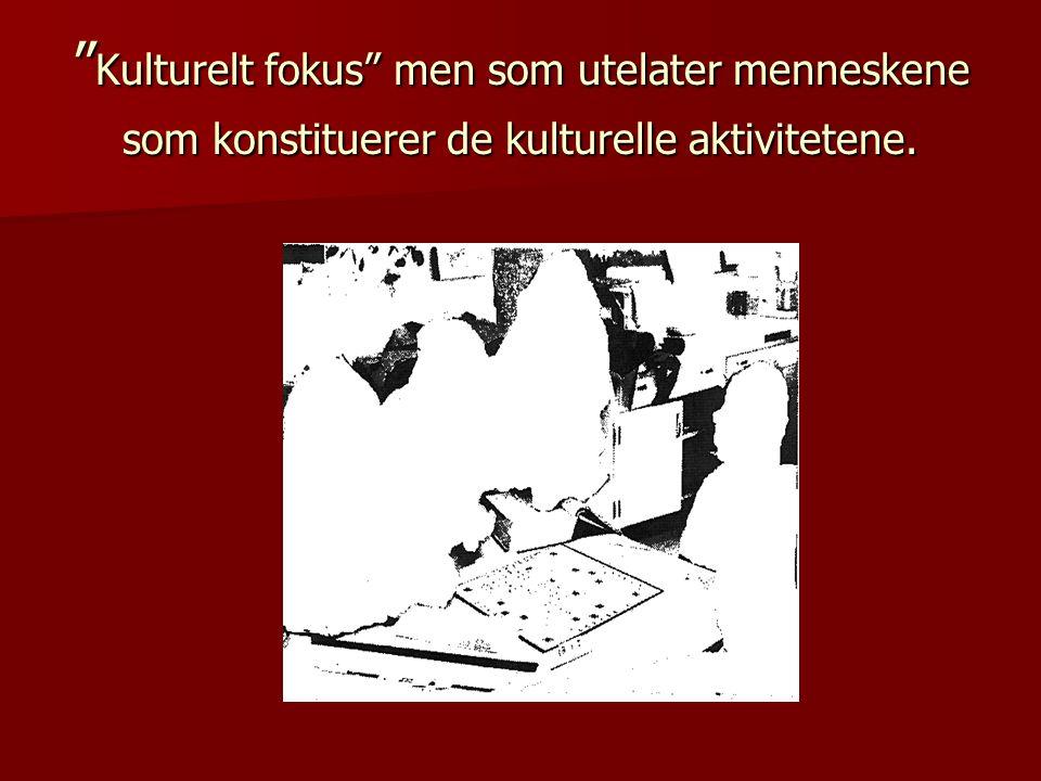 """"""" Kulturelt fokus"""" men som utelater menneskene som konstituerer de kulturelle aktivitetene."""