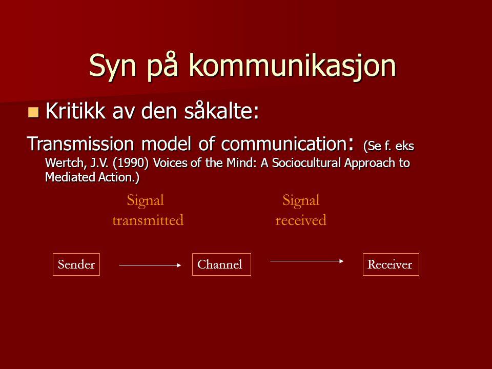 Syn på kommunikasjon Kritikk av den såkalte: Kritikk av den såkalte: Transmission model of communication : (Se f. eks Wertch, J.V. (1990) Voices of th