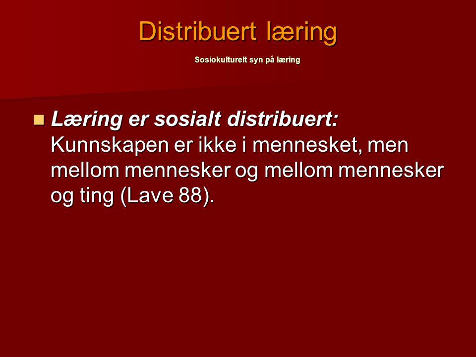 Læring er sosialt distribuert: Kunnskapen er ikke i mennesket, men mellom mennesker og mellom mennesker og ting (Lave 88). Læring er sosialt distribue