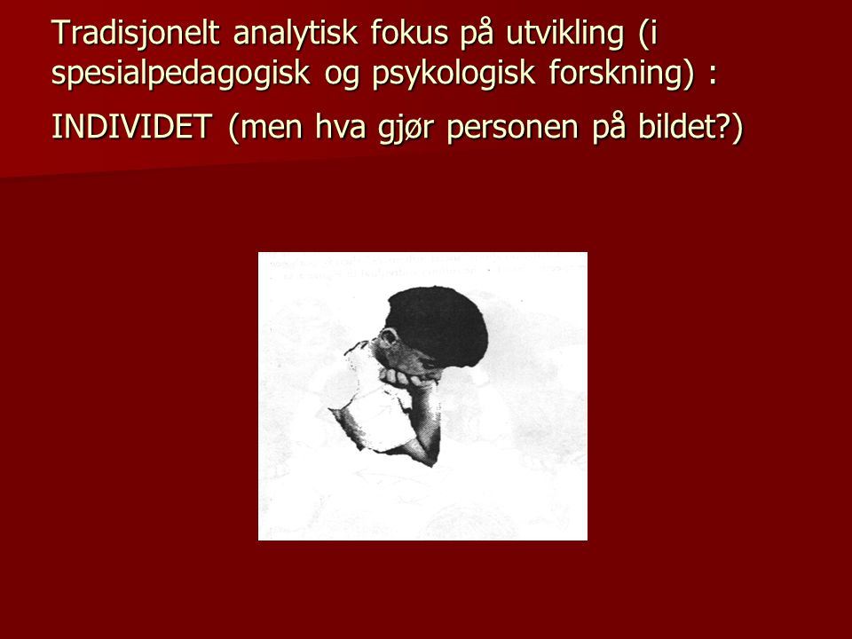 Tradisjonelt analytisk fokus på utvikling (i spesialpedagogisk og psykologisk forskning) : INDIVIDET (men hva gjør personen på bildet?)