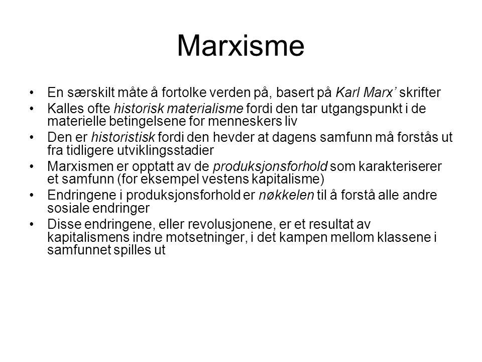 Marxisme En særskilt måte å fortolke verden på, basert på Karl Marx' skrifter Kalles ofte historisk materialisme fordi den tar utgangspunkt i de materielle betingelsene for menneskers liv Den er historistisk fordi den hevder at dagens samfunn må forstås ut fra tidligere utviklingsstadier Marxismen er opptatt av de produksjonsforhold som karakteriserer et samfunn (for eksempel vestens kapitalisme) Endringene i produksjonsforhold er nøkkelen til å forstå alle andre sosiale endringer Disse endringene, eller revolusjonene, er et resultat av kapitalismens indre motsetninger, i det kampen mellom klassene i samfunnet spilles ut