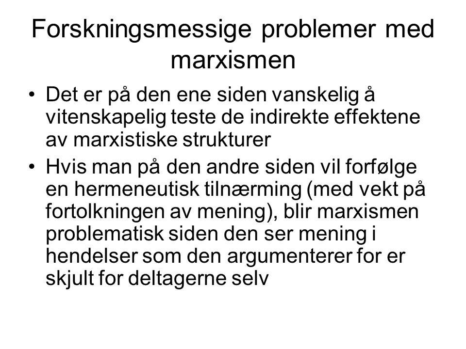 Forskningsmessige problemer med marxismen Det er på den ene siden vanskelig å vitenskapelig teste de indirekte effektene av marxistiske strukturer Hvis man på den andre siden vil forfølge en hermeneutisk tilnærming (med vekt på fortolkningen av mening), blir marxismen problematisk siden den ser mening i hendelser som den argumenterer for er skjult for deltagerne selv