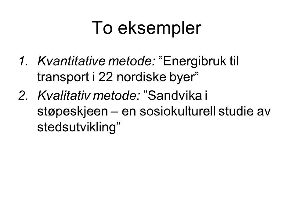 To eksempler 1.Kvantitative metode: Energibruk til transport i 22 nordiske byer 2.Kvalitativ metode: Sandvika i støpeskjeen – en sosiokulturell studie av stedsutvikling