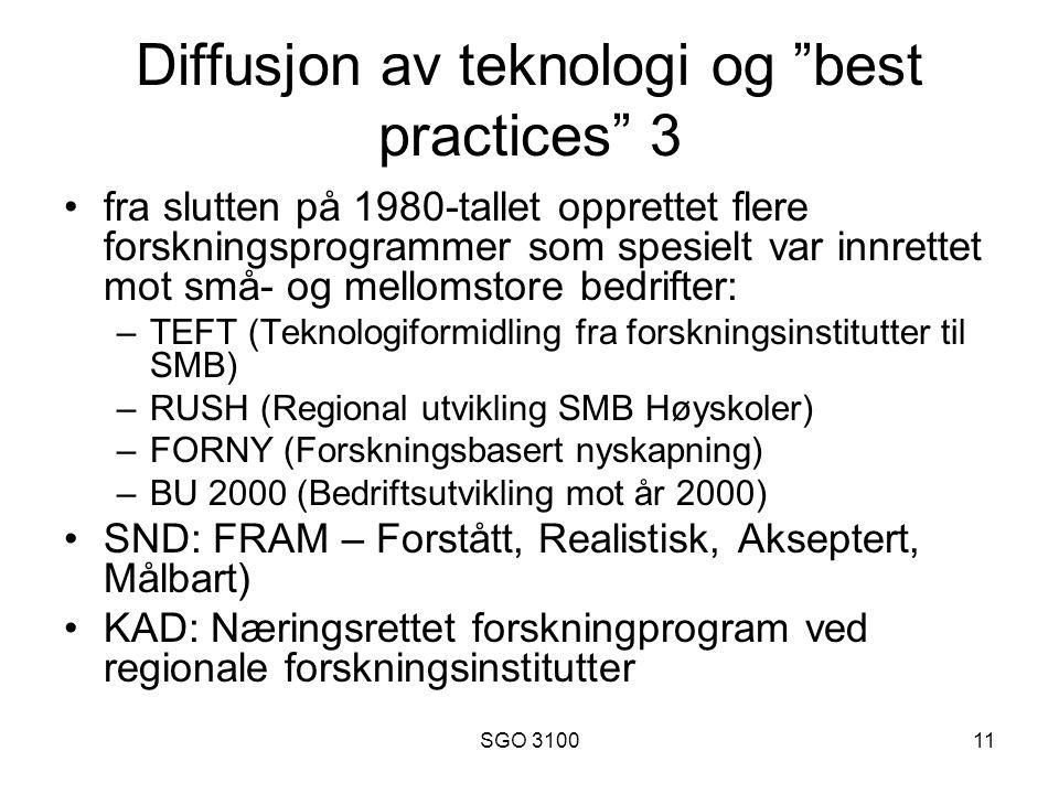 SGO 310011 Diffusjon av teknologi og best practices 3 fra slutten på 1980-tallet opprettet flere forskningsprogrammer som spesielt var innrettet mot små- og mellomstore bedrifter: –TEFT (Teknologiformidling fra forskningsinstitutter til SMB) –RUSH (Regional utvikling SMB Høyskoler) –FORNY (Forskningsbasert nyskapning) –BU 2000 (Bedriftsutvikling mot år 2000) SND: FRAM – Forstått, Realistisk, Akseptert, Målbart) KAD: Næringsrettet forskningprogram ved regionale forskningsinstitutter