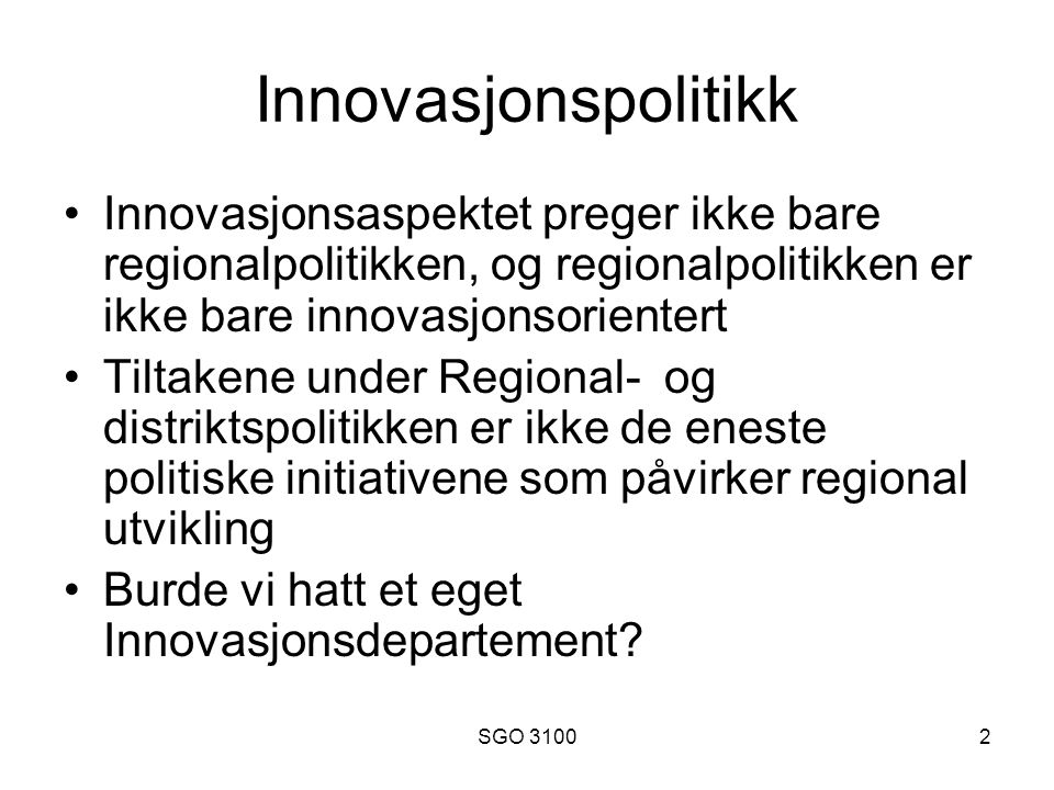 SGO 31002 Innovasjonspolitikk Innovasjonsaspektet preger ikke bare regionalpolitikken, og regionalpolitikken er ikke bare innovasjonsorientert Tiltakene under Regional- og distriktspolitikken er ikke de eneste politiske initiativene som påvirker regional utvikling Burde vi hatt et eget Innovasjonsdepartement?