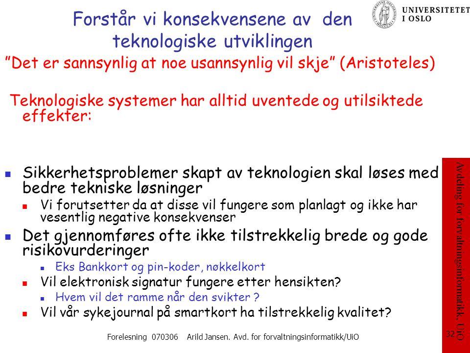 Avdeling for forvaltningsinformatikk, UiO Forelesning 070306 Arild Jansen. Avd. for forvaltningsinformatikk/UiO 32 Forstår vi konsekvensene av den tek