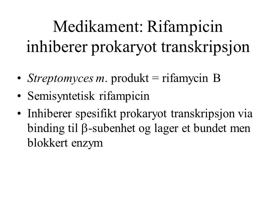 Medikament: Rifampicin inhiberer prokaryot transkripsjon Streptomyces m. produkt = rifamycin B Semisyntetisk rifampicin Inhiberer spesifikt prokaryot