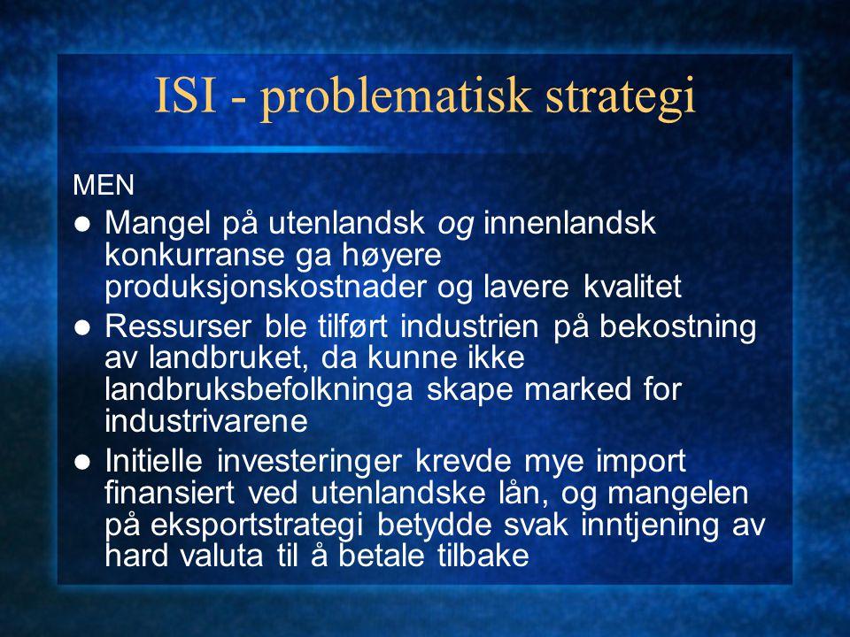 ISI - problematisk strategi MEN Mangel på utenlandsk og innenlandsk konkurranse ga høyere produksjonskostnader og lavere kvalitet Ressurser ble tilfør