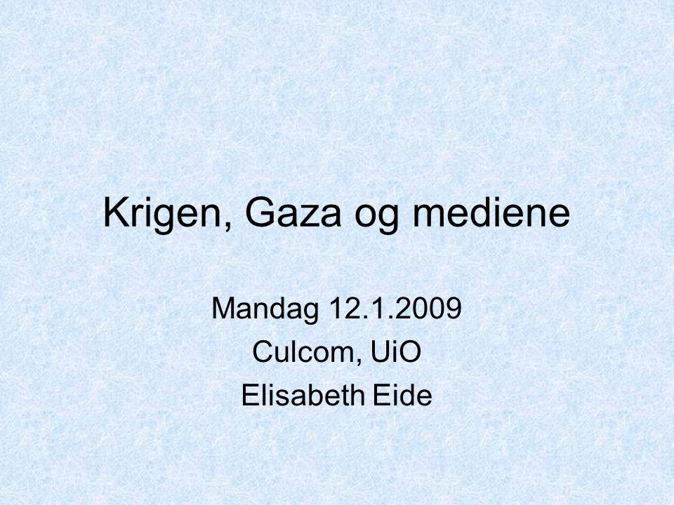 Krigen, Gaza og mediene Mandag 12.1.2009 Culcom, UiO Elisabeth Eide