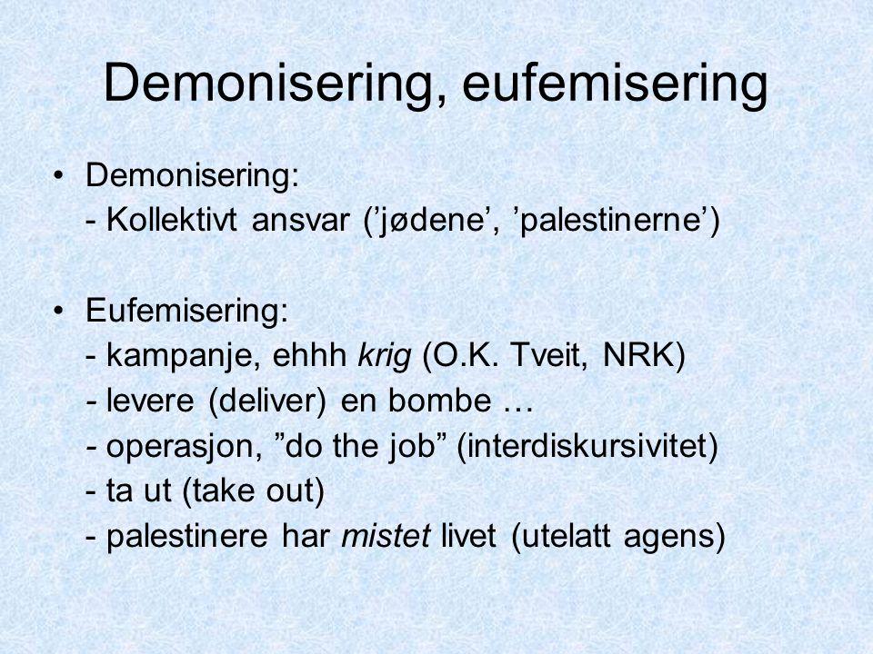 Demonisering, eufemisering Demonisering: - Kollektivt ansvar ('jødene', 'palestinerne') Eufemisering: - kampanje, ehhh krig (O.K. Tveit, NRK) - leve
