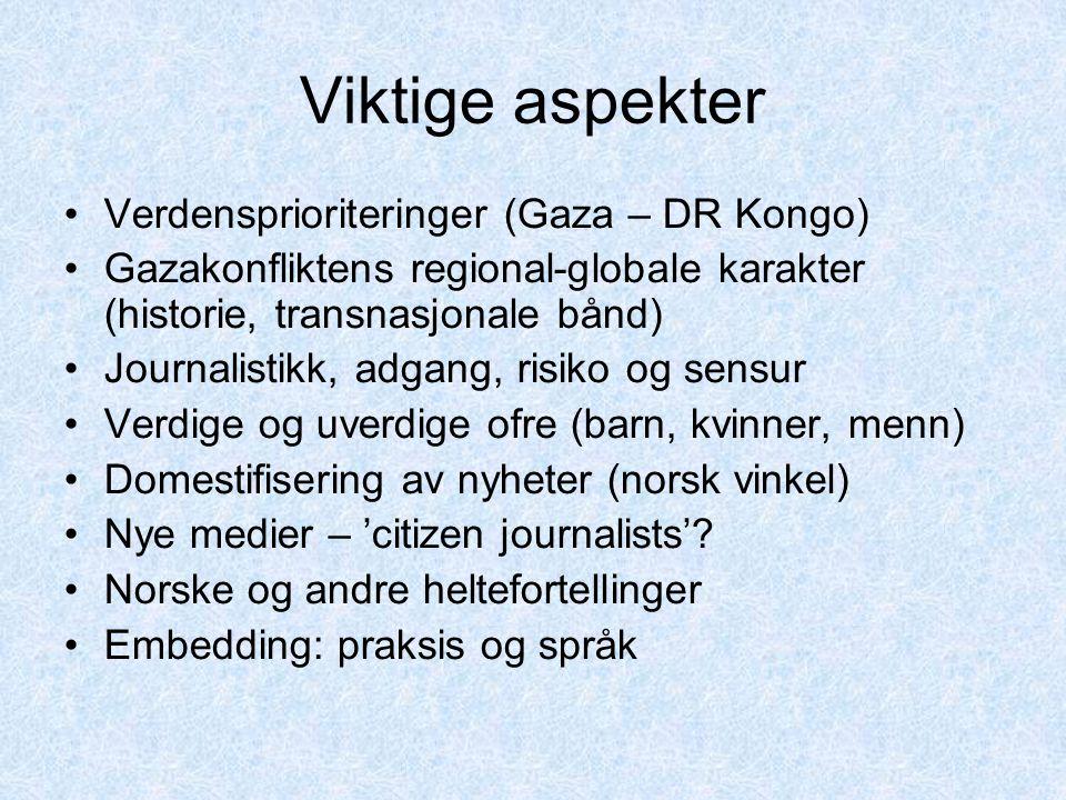 Viktige aspekter Verdensprioriteringer (Gaza – DR Kongo) Gazakonfliktens regional-globale karakter (historie, transnasjonale bånd) Journalistikk, adgang, risiko og sensur Verdige og uverdige ofre (barn, kvinner, menn) Domestifisering av nyheter (norsk vinkel) Nye medier – 'citizen journalists'.