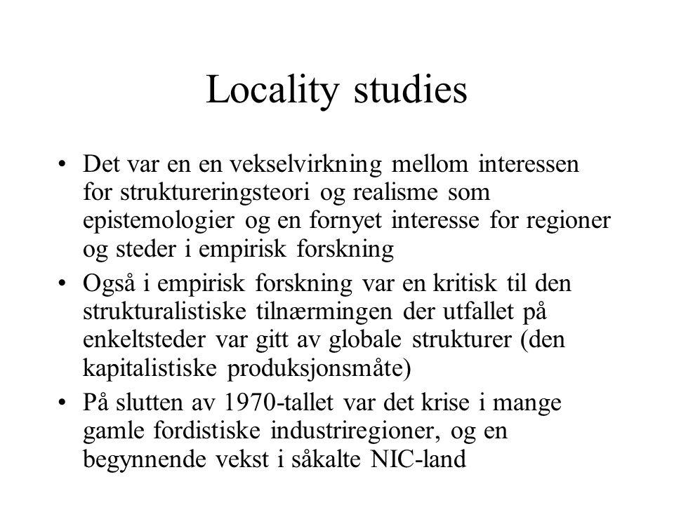 Locality studier ble et svar på denne utviklingen Kombinerer interesse for underliggende kausale prosesser, men resultatet av disse generelle prosessene er ikke a priori gitt, de påvirkes av lokale prosesser som konflikt Aktører (foretak) må konseptualiseres slik at den kan relateres til bredere strukturer i samfunnet