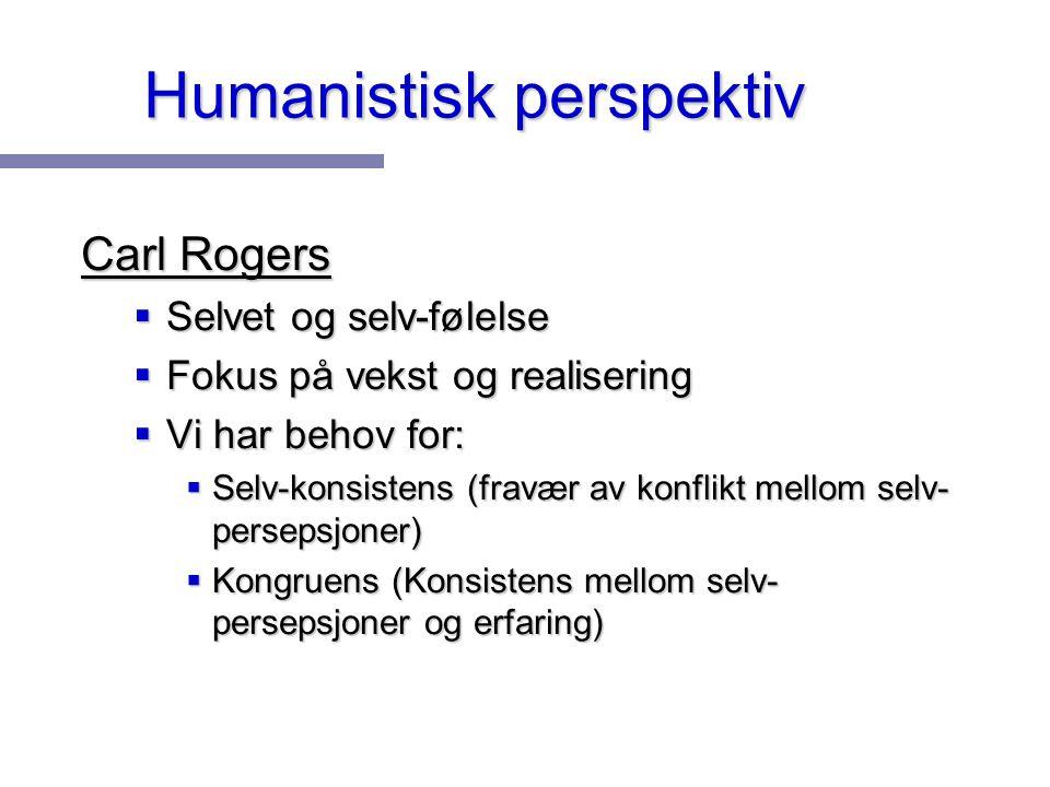 Humanistisk perspektiv Carl Rogers  Selvet og selv-følelse  Fokus på vekst og realisering  Vi har behov for:  Selv-konsistens (fravær av konflikt