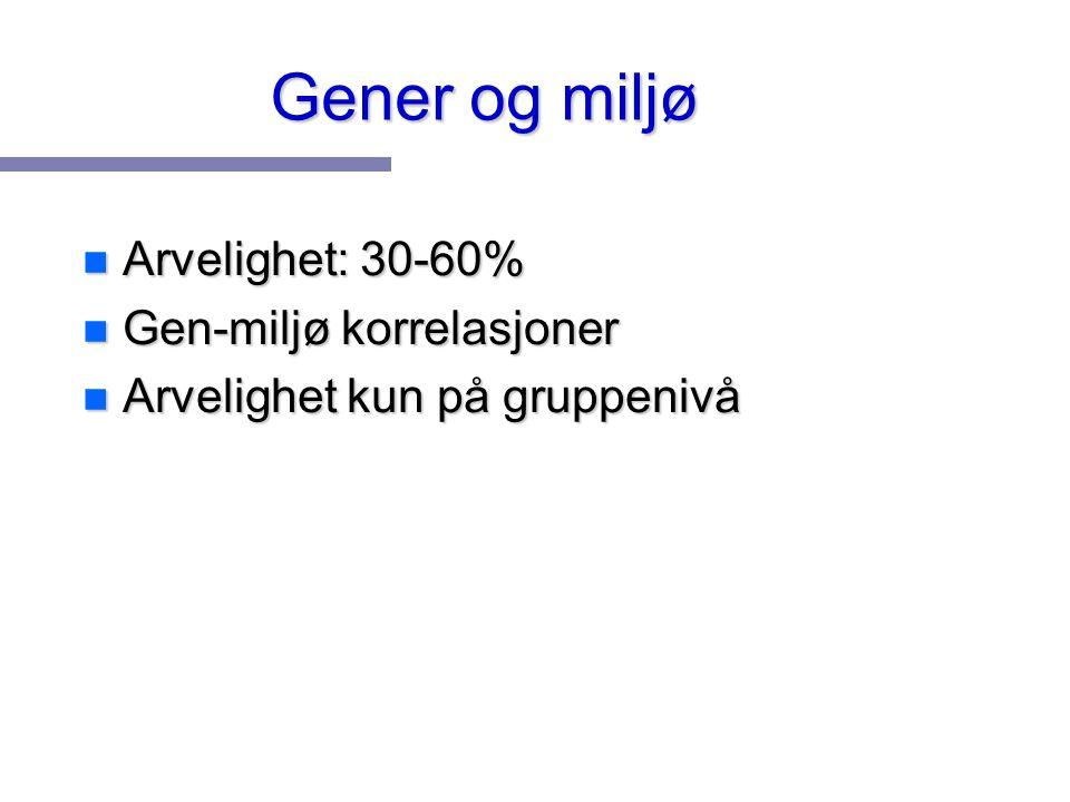 Gener og miljø n Arvelighet: 30-60% n Gen-miljø korrelasjoner n Arvelighet kun på gruppenivå