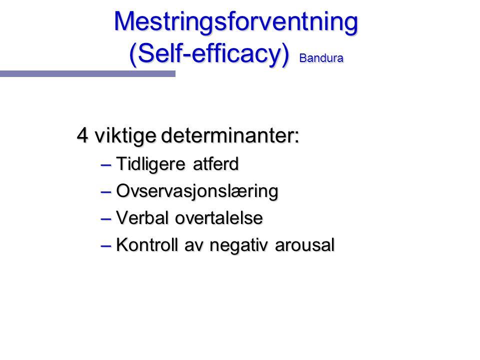Mestringsforventning (Self-efficacy) Bandura 4 viktige determinanter: –Tidligere atferd –Ovservasjonslæring –Verbal overtalelse –Kontroll av negativ a