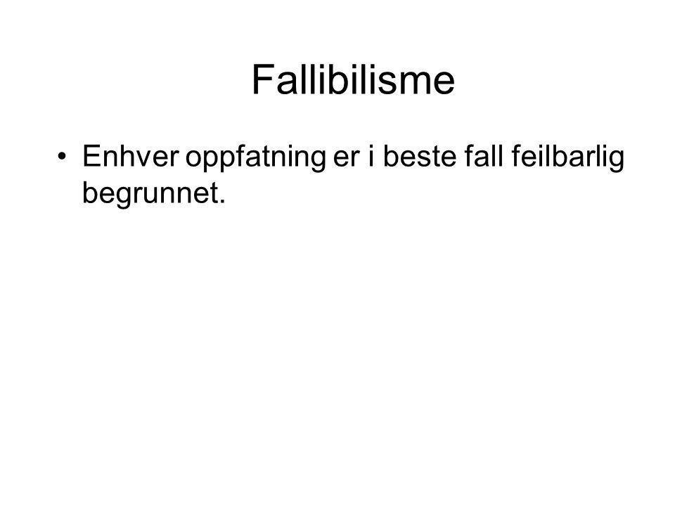 Fallibilisme Enhver oppfatning er i beste fall feilbarlig begrunnet.