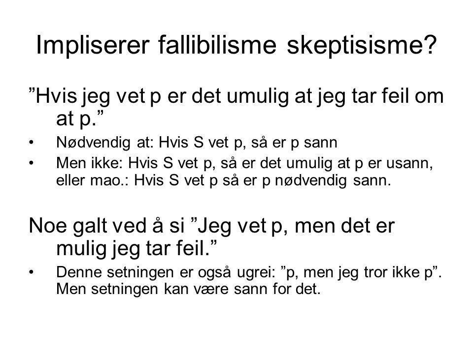 """Impliserer fallibilisme skeptisisme? """"Hvis jeg vet p er det umulig at jeg tar feil om at p."""" Nødvendig at: Hvis S vet p, så er p sann Men ikke: Hvis S"""