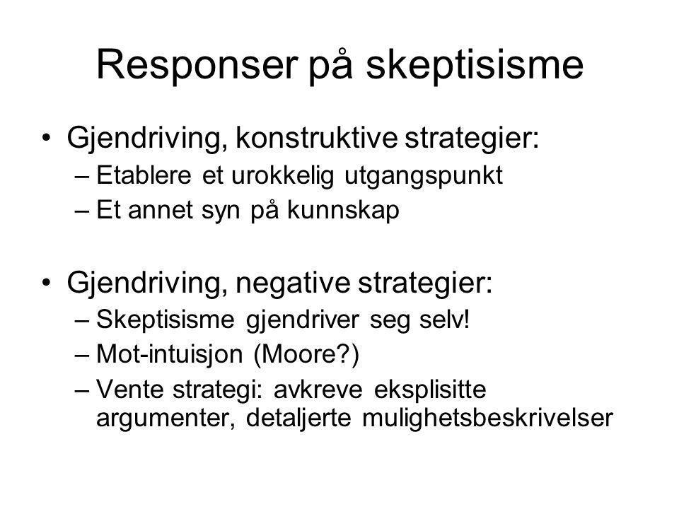 Responser på skeptisisme Gjendriving, konstruktive strategier: –Etablere et urokkelig utgangspunkt –Et annet syn på kunnskap Gjendriving, negative strategier: –Skeptisisme gjendriver seg selv.