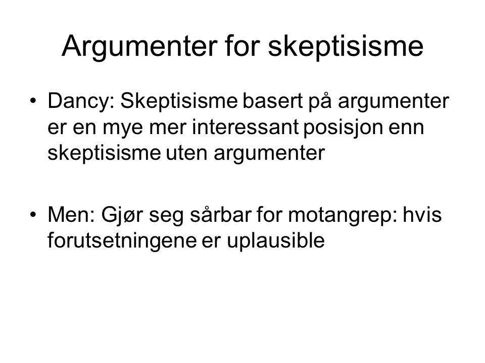 Argumenter for skeptisisme Dancy: Skeptisisme basert på argumenter er en mye mer interessant posisjon enn skeptisisme uten argumenter Men: Gjør seg sårbar for motangrep: hvis forutsetningene er uplausible