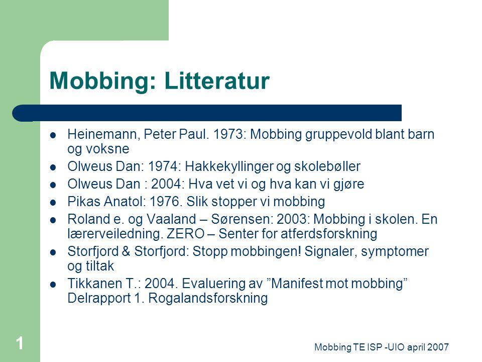 Mobbing TE ISP -UIO april 2007 1 Mobbing: Litteratur Heinemann, Peter Paul. 1973: Mobbing gruppevold blant barn og voksne Olweus Dan: 1974: Hakkekylli