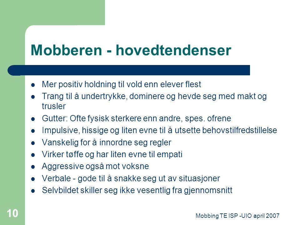 Mobbing TE ISP -UIO april 2007 10 Mobberen - hovedtendenser Mer positiv holdning til vold enn elever flest Trang til å undertrykke, dominere og hevde
