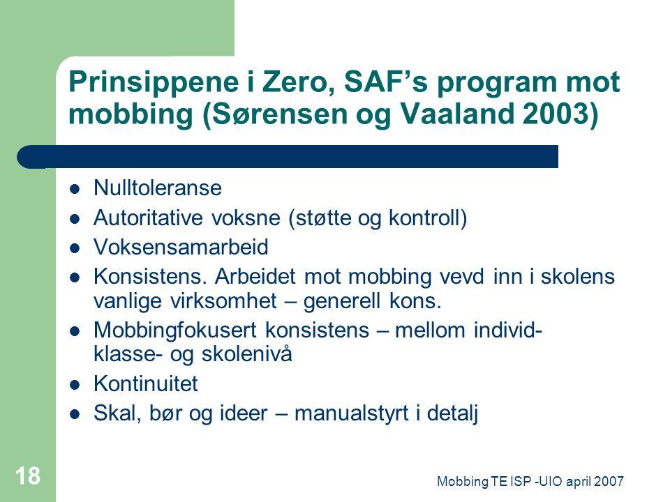 Mobbing TE ISP -UIO april 2007 18 Prinsippene i Zero, SAF's program mot mobbing (Sørensen og Vaaland 2003) Nulltoleranse Autoritative voksne (støtte o