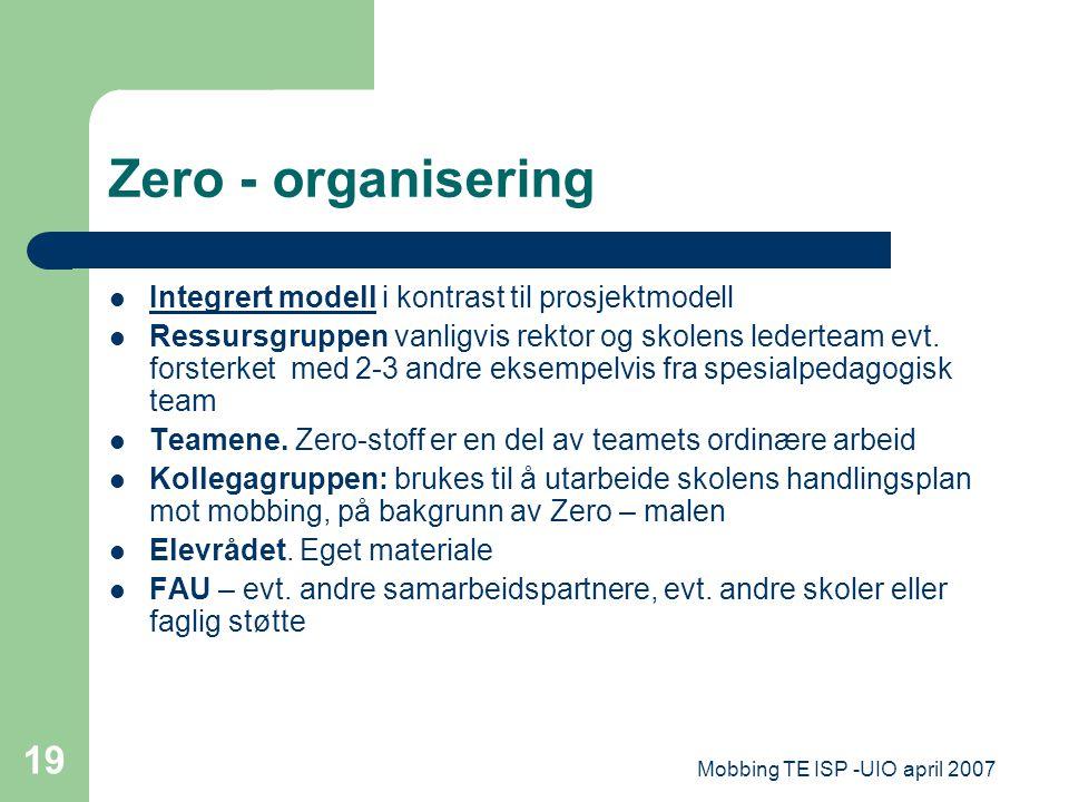 Mobbing TE ISP -UIO april 2007 19 Zero - organisering Integrert modell i kontrast til prosjektmodell Ressursgruppen vanligvis rektor og skolens ledert