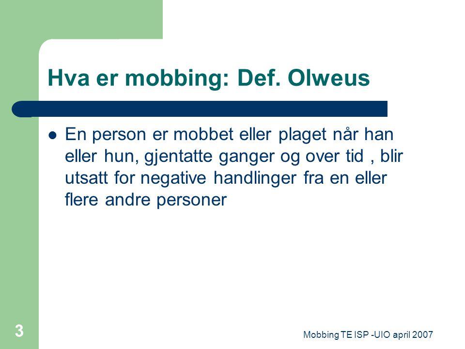 Mobbing TE ISP -UIO april 2007 3 Hva er mobbing: Def. Olweus En person er mobbet eller plaget når han eller hun, gjentatte ganger og over tid, blir ut