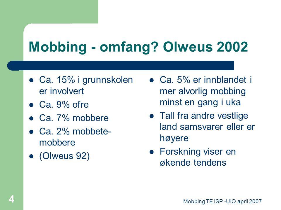 Mobbing TE ISP -UIO april 2007 4 Mobbing - omfang? Olweus 2002 Ca. 15% i grunnskolen er involvert Ca. 9% ofre Ca. 7% mobbere Ca. 2% mobbete- mobbere (