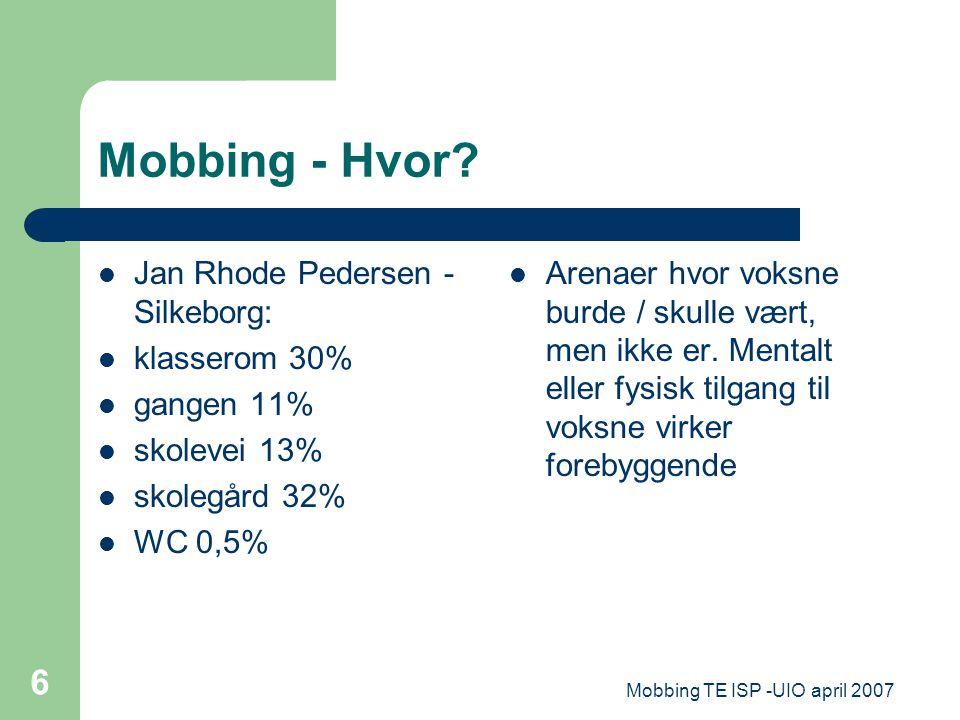 Mobbing TE ISP -UIO april 2007 6 Mobbing - Hvor? Jan Rhode Pedersen - Silkeborg: klasserom 30% gangen 11% skolevei 13% skolegård 32% WC 0,5% Arenaer h
