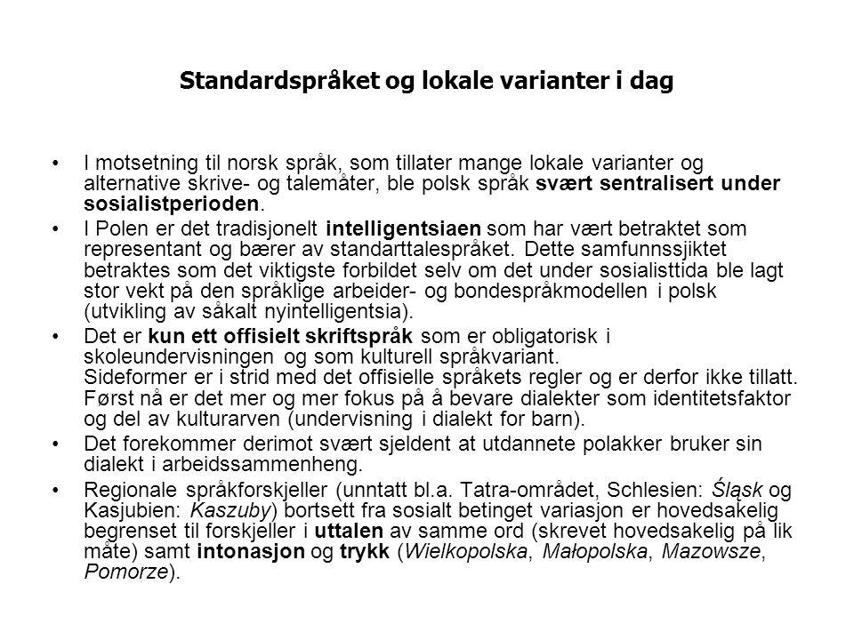 Standardspråket og lokale varianter i dag I motsetning til norsk språk, som tillater mange lokale varianter og alternative skrive- og talemåter, ble polsk språk svært sentralisert under sosialistperioden.
