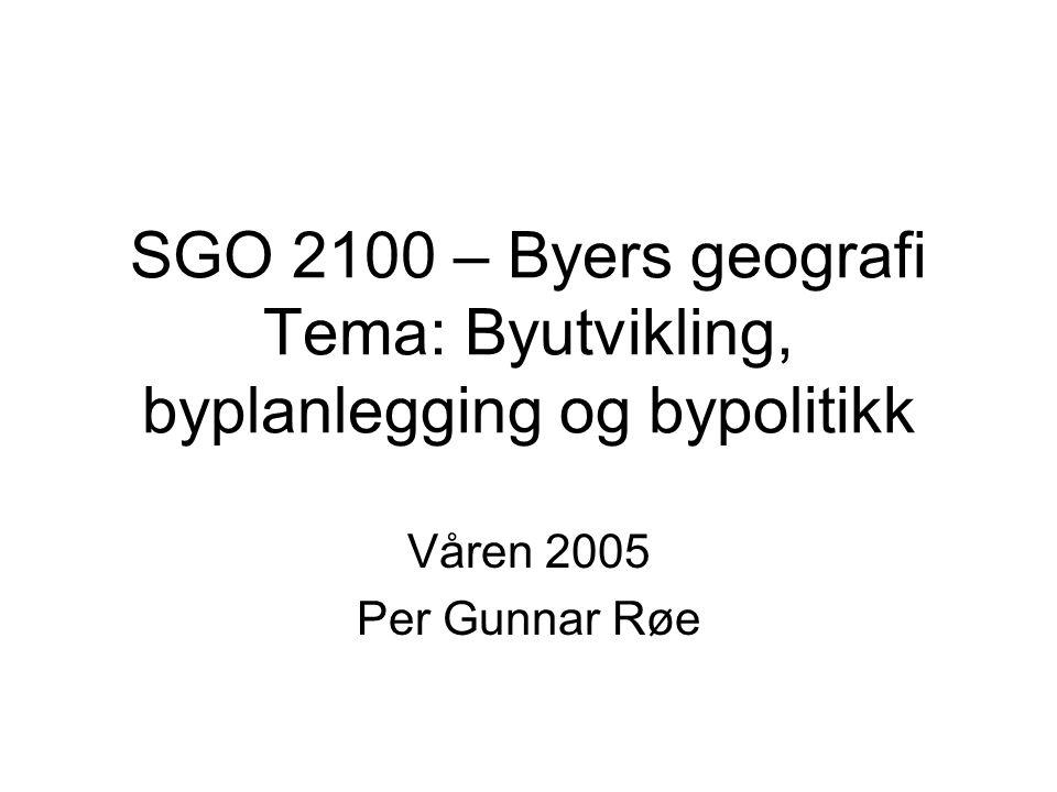 Våren 2005 Per Gunnar Røe SGO 2100 – Byers geografi Tema: Byutvikling, byplanlegging og bypolitikk