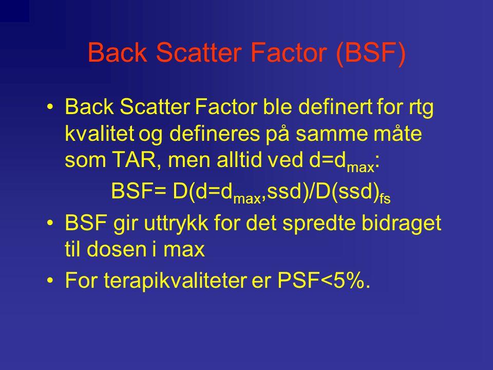 Back Scatter Factor (BSF) Back Scatter Factor ble definert for rtg kvalitet og defineres på samme måte som TAR, men alltid ved d=d max : BSF= D(d=d max,ssd)/D(ssd) fs BSF gir uttrykk for det spredte bidraget til dosen i max For terapikvaliteter er PSF<5%.