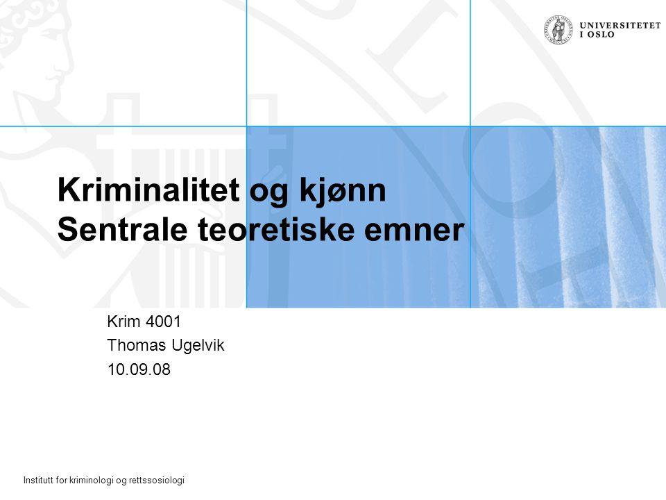 Institutt for kriminologi og rettssosiologi Kriminalitet og kjønn Sentrale teoretiske emner Krim 4001 Thomas Ugelvik 10.09.08