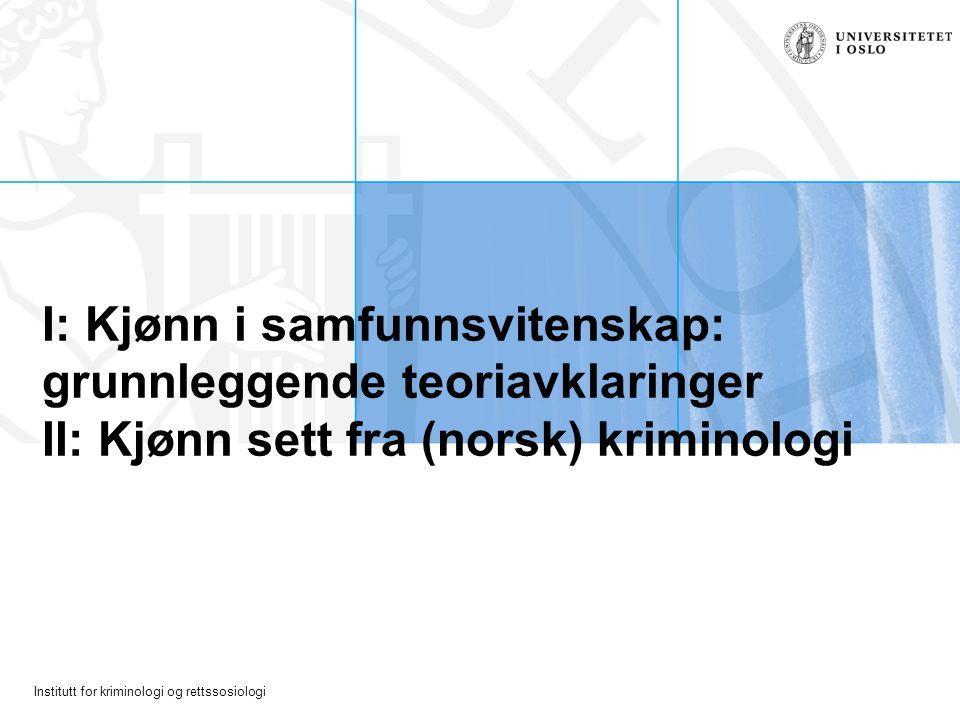 Institutt for kriminologi og rettssosiologi I: Kjønn i samfunnsvitenskap: grunnleggende teoriavklaringer II: Kjønn sett fra (norsk) kriminologi