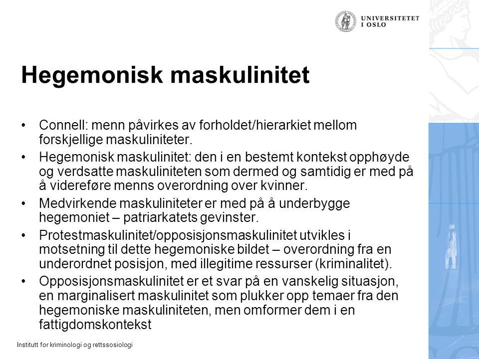 Institutt for kriminologi og rettssosiologi Hegemonisk maskulinitet Connell: menn påvirkes av forholdet/hierarkiet mellom forskjellige maskuliniteter.