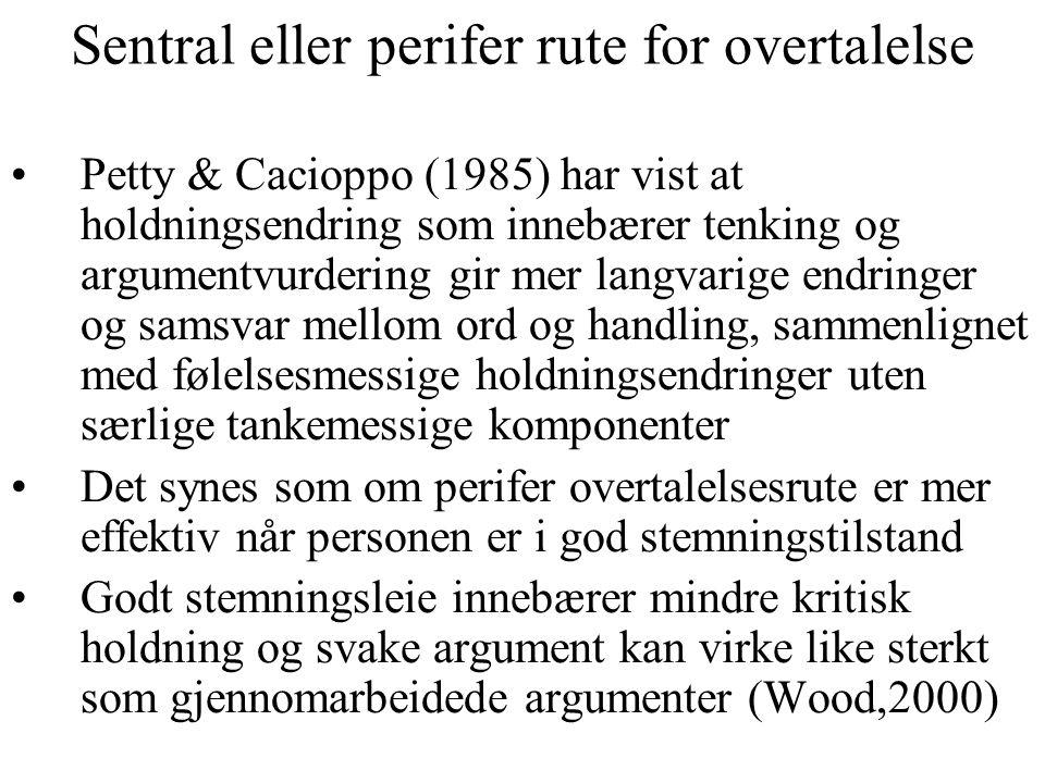 Sentral eller perifer rute for overtalelse Petty & Cacioppo (1985) har vist at holdningsendring som innebærer tenking og argumentvurdering gir mer langvarige endringer og samsvar mellom ord og handling, sammenlignet med følelsesmessige holdningsendringer uten særlige tankemessige komponenter Det synes som om perifer overtalelsesrute er mer effektiv når personen er i god stemningstilstand Godt stemningsleie innebærer mindre kritisk holdning og svake argument kan virke like sterkt som gjennomarbeidede argumenter (Wood,2000)