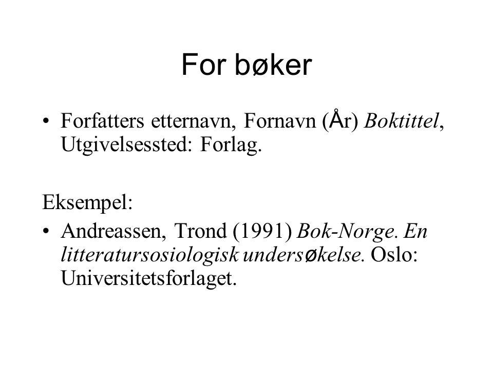 For bøker Forfatters etternavn, Fornavn ( Å r) Boktittel, Utgivelsessted: Forlag. Eksempel: Andreassen, Trond (1991) Bok-Norge. En litteratursosiologi