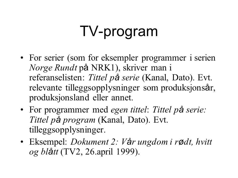 TV-program For serier (som for eksempler programmer i serien Norge Rundt p å NRK1), skriver man i referanselisten: Tittel p å serie (Kanal, Dato). Evt