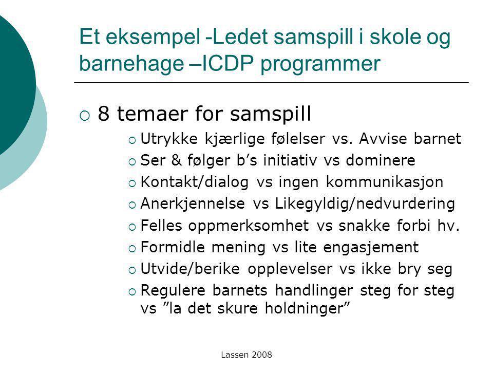 Lassen 2008 Et eksempel -Ledet samspill i skole og barnehage –ICDP programmer  8 temaer for samspill  Utrykke kjærlige følelser vs. Avvise barnet 