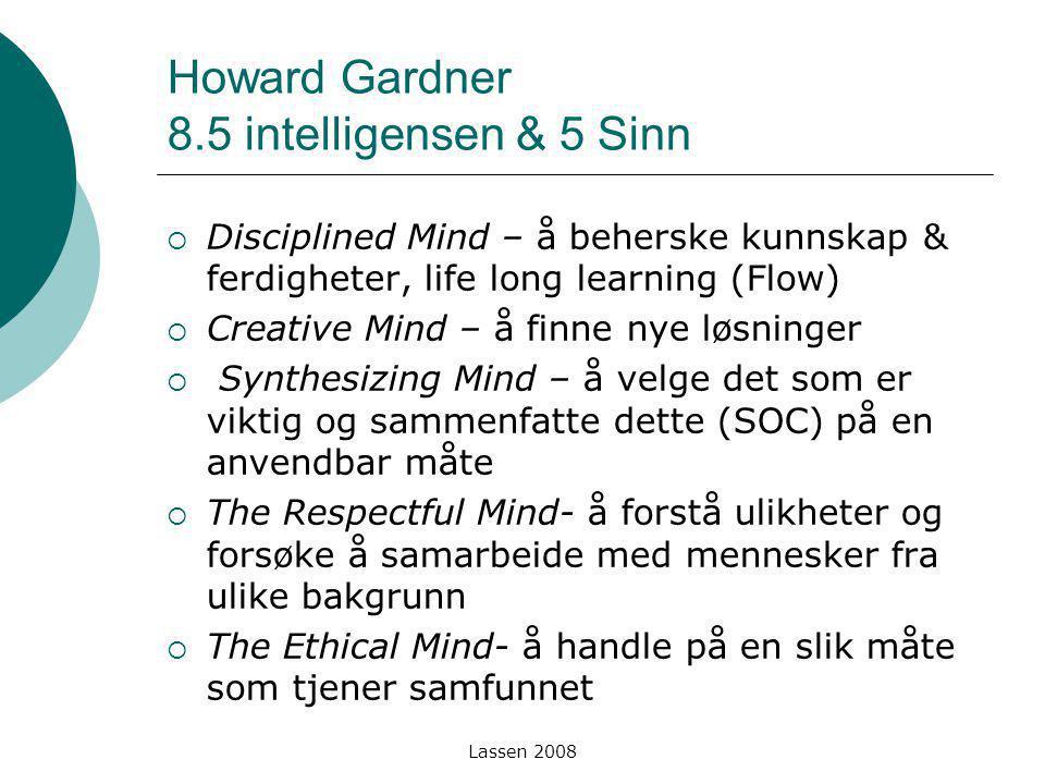 Lassen 2008 Howard Gardner 8.5 intelligensen & 5 Sinn  Disciplined Mind – å beherske kunnskap & ferdigheter, life long learning (Flow)  Creative Min