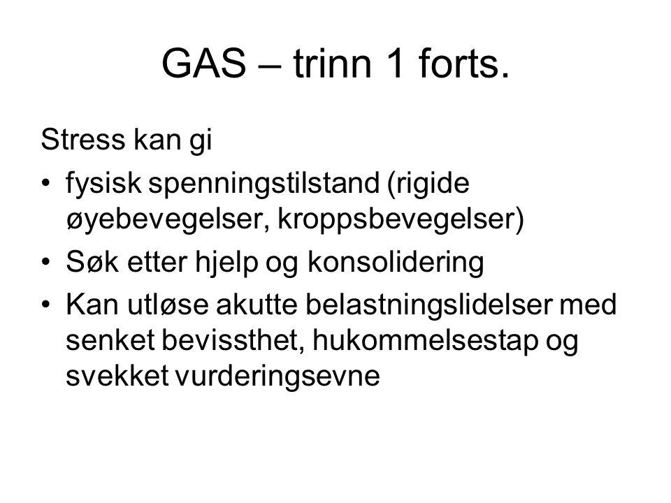 GAS – trinn 1 forts. Stress kan gi fysisk spenningstilstand (rigide øyebevegelser, kroppsbevegelser) Søk etter hjelp og konsolidering Kan utløse akutt