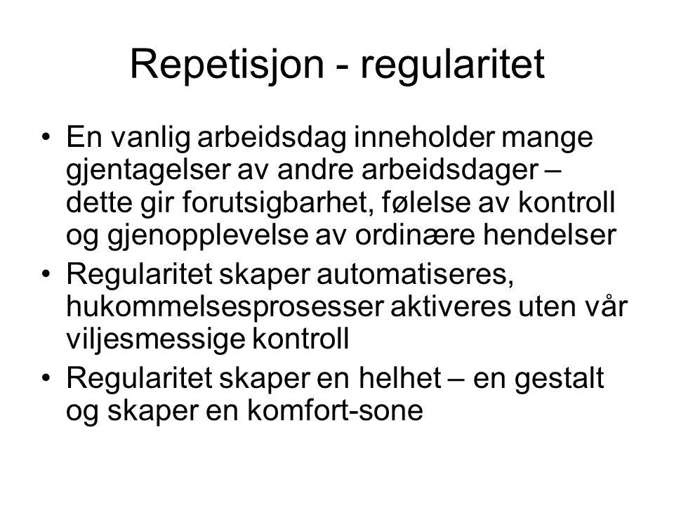 Repetisjon - regularitet En vanlig arbeidsdag inneholder mange gjentagelser av andre arbeidsdager – dette gir forutsigbarhet, følelse av kontroll og g