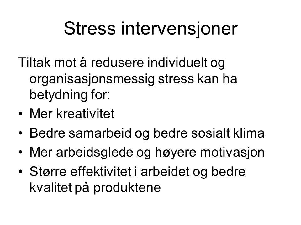 Stress intervensjoner Tiltak mot å redusere individuelt og organisasjonsmessig stress kan ha betydning for: Mer kreativitet Bedre samarbeid og bedre s