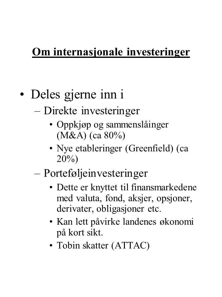 Om internasjonale investeringer Deles gjerne inn i –Direkte investeringer Oppkjøp og sammenslåinger (M&A) (ca 80%) Nye etableringer (Greenfield) (ca 20%) –Porteføljeinvesteringer Dette er knyttet til finansmarkedene med valuta, fond, aksjer, opsjoner, derivater, obligasjoner etc.