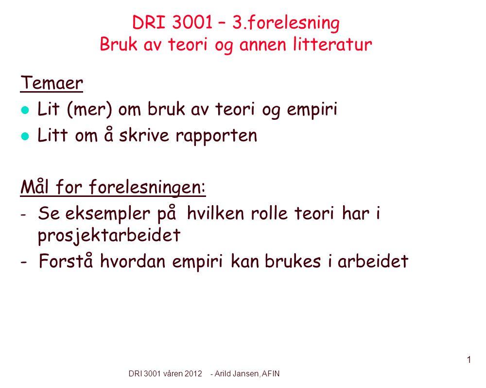 1 DRI 3001 våren 2012 - Arild Jansen, AFIN DRI 3001 – 3.forelesning Bruk av teori og annen litteratur Temaer l Lit (mer) om bruk av teori og empiri l