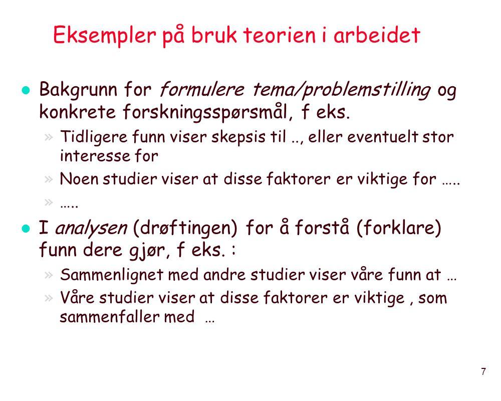 7 Eksempler på bruk teorien i arbeidet l Bakgrunn for formulere tema/problemstilling og konkrete forskningsspørsmål, f eks. »Tidligere funn viser skep
